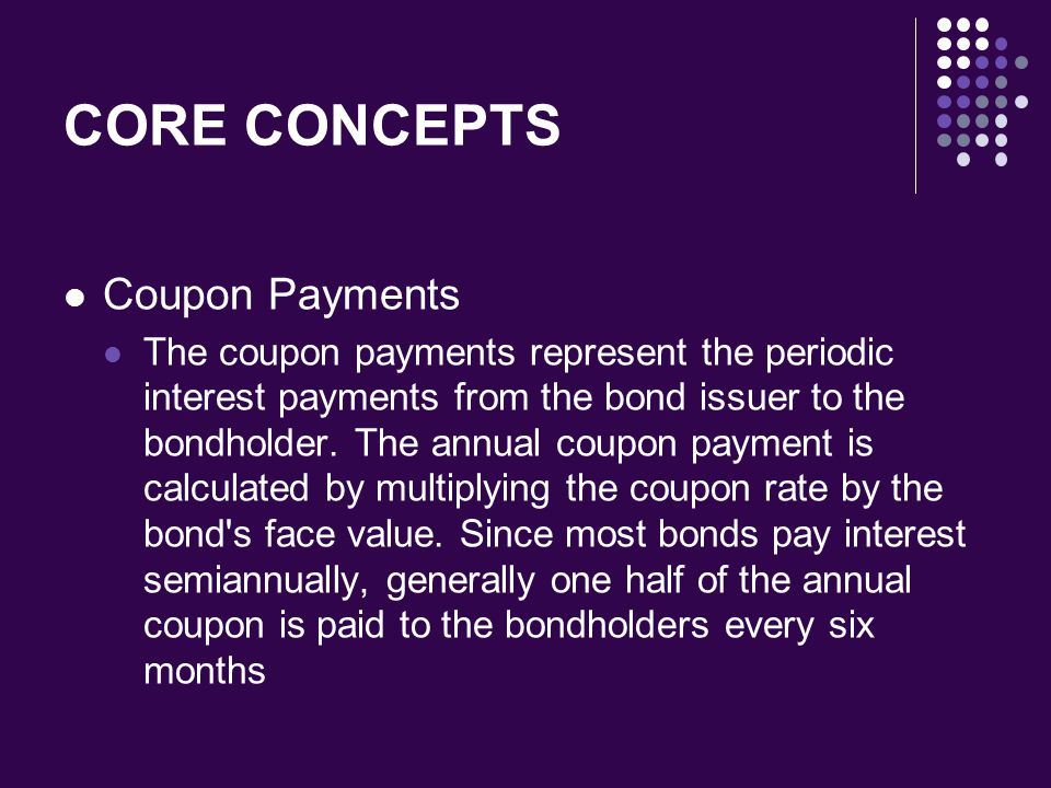 CORE CONCEPTS Coupon Payments The coupon payments represent the periodic interest payments from the bond issuer to the bondholder. The annual coupon p