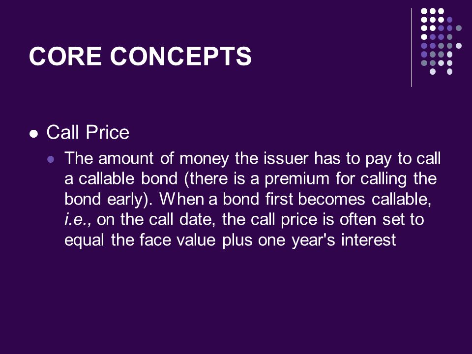 CORE CONCEPTS Call Price The amount of money the issuer has to pay to call a callable bond (there is a premium for calling the bond early). When a bon