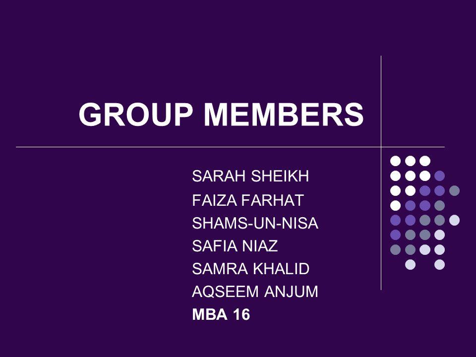 GROUP MEMBERS SARAH SHEIKH FAIZA FARHAT SHAMS-UN-NISA SAFIA NIAZ SAMRA KHALID AQSEEM ANJUM MBA 16
