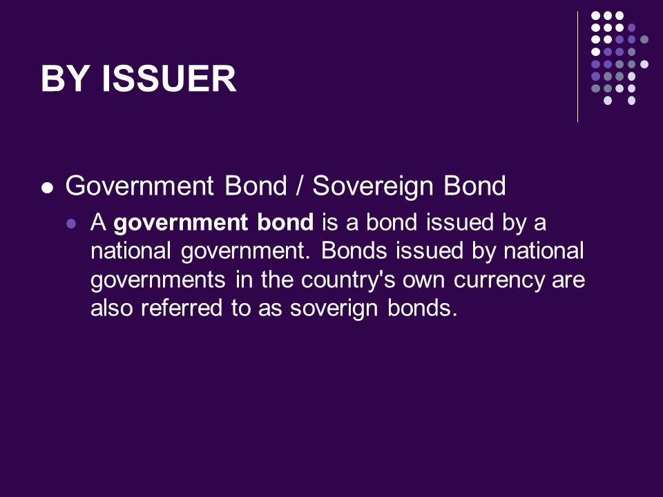 BY ISSUER Government Bond / Sovereign Bond A government bond is a bond issued by a national government. Bonds issued by national governments in the co