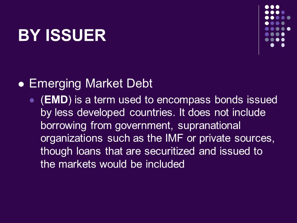 BY ISSUER Emerging Market Debt (EMD) is a term used to encompass bonds issued by less developed countries. It does not include borrowing from governme