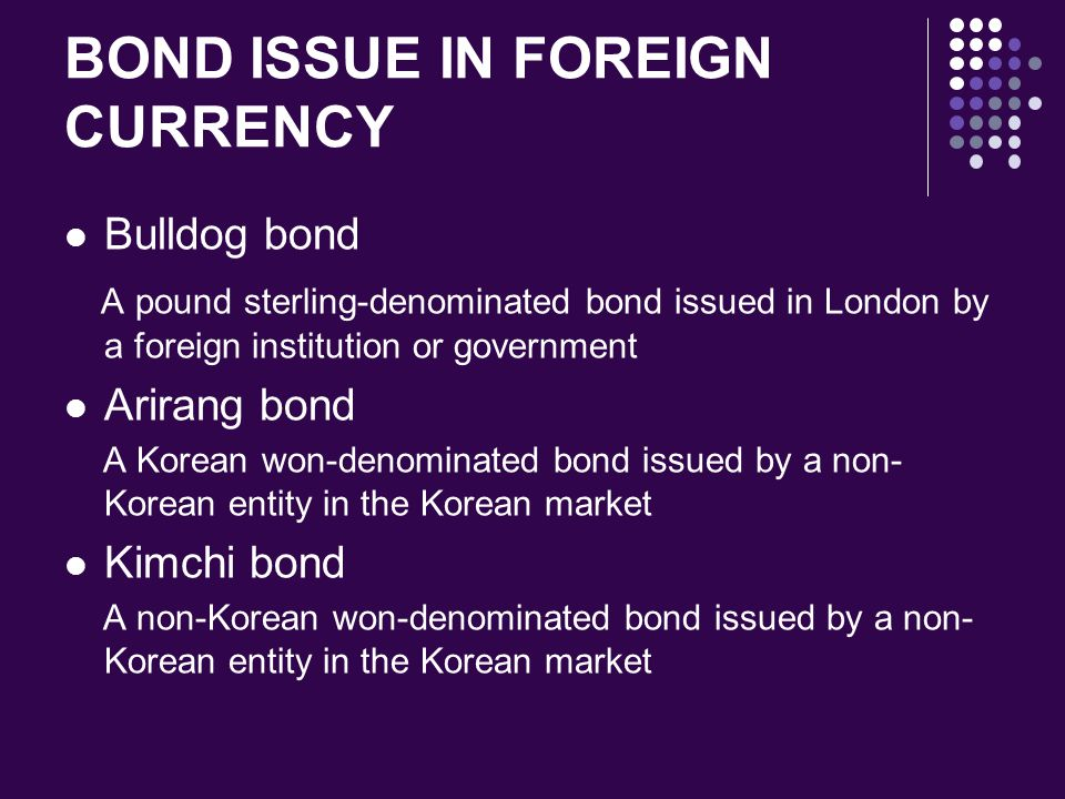 BOND ISSUE IN FOREIGN CURRENCY Bulldog bond A pound sterling-denominated bond issued in London by a foreign institution or government Arirang bond A K