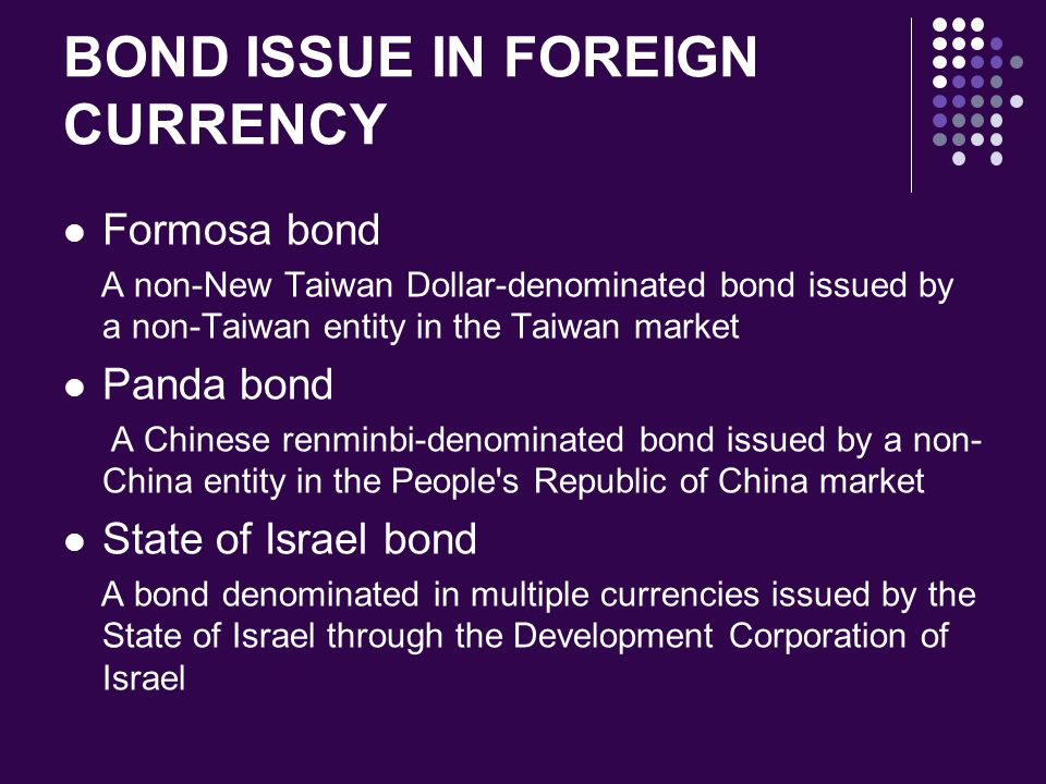 BOND ISSUE IN FOREIGN CURRENCY Formosa bond A non-New Taiwan Dollar-denominated bond issued by a non-Taiwan entity in the Taiwan market Panda bond A C