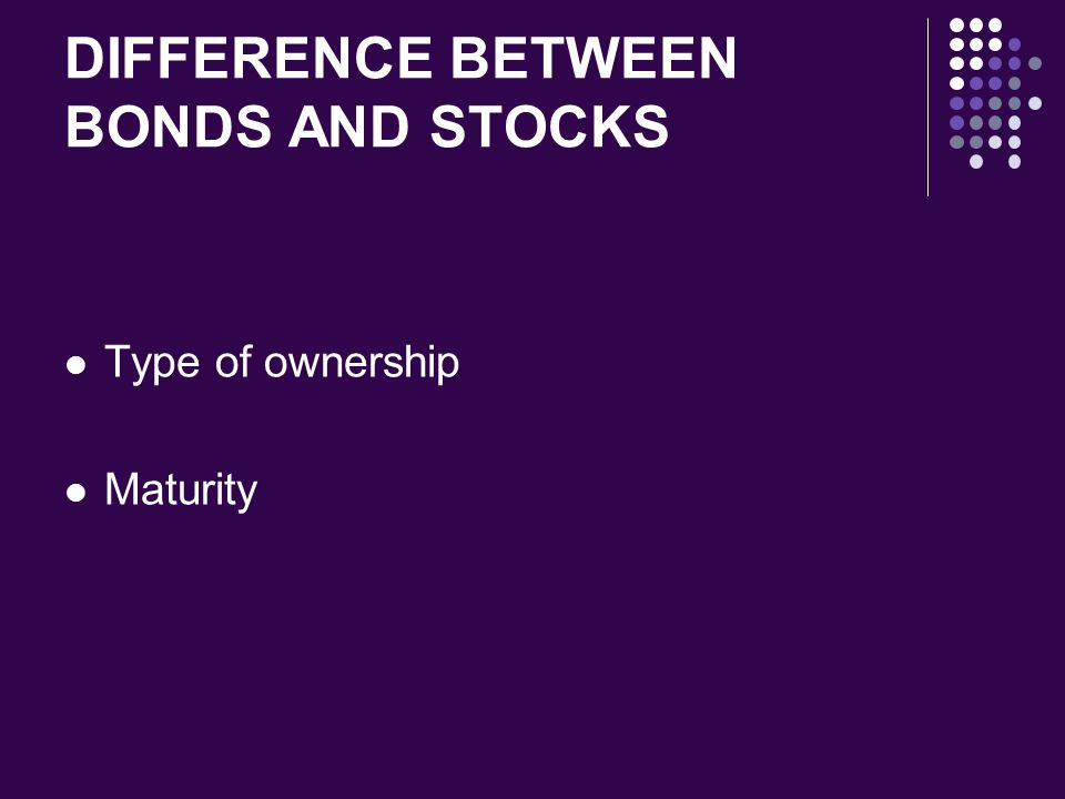 DIFFERENCE BETWEEN BONDS AND STOCKS Type of ownership Maturity