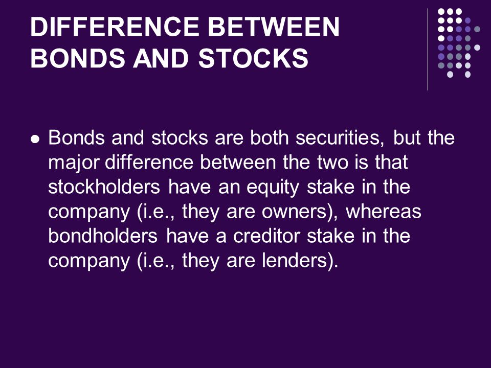 DIFFERENCE BETWEEN BONDS AND STOCKS Bonds and stocks are both securities, but the major difference between the two is that stockholders have an equity