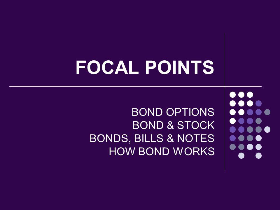 FOCAL POINTS BOND OPTIONS BOND & STOCK BONDS, BILLS & NOTES HOW BOND WORKS