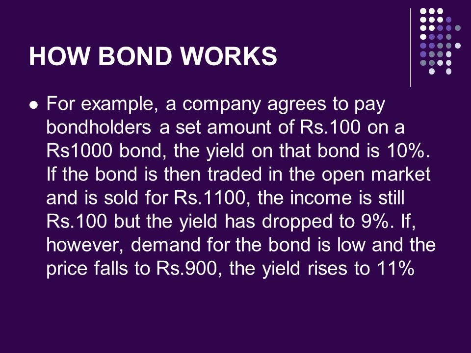 HOW BOND WORKS For example, a company agrees to pay bondholders a set amount of Rs.100 on a Rs1000 bond, the yield on that bond is 10%. If the bond is