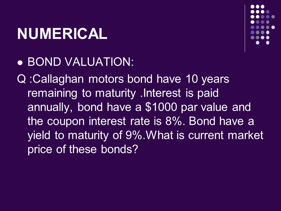 NUMERICAL BOND VALUATION: Q :Callaghan motors bond have 10 years remaining to maturity.Interest is paid annually, bond have a $1000 par value and the