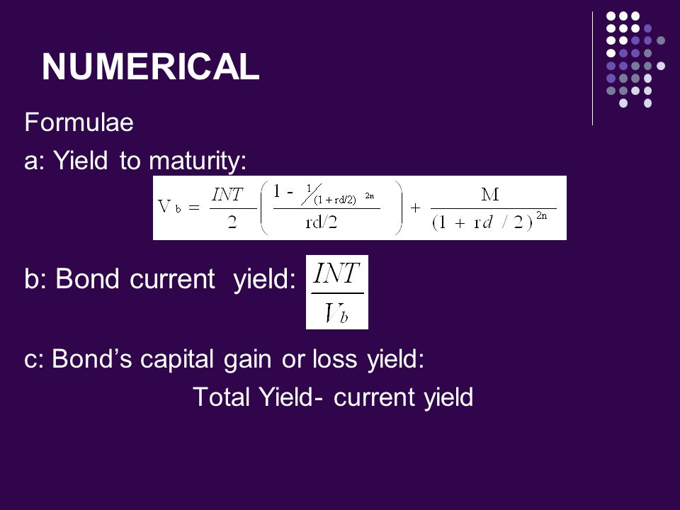 NUMERICAL Formulae a: Yield to maturity: b: Bond current yield: c: Bond's capital gain or loss yield: Total Yield- current yield