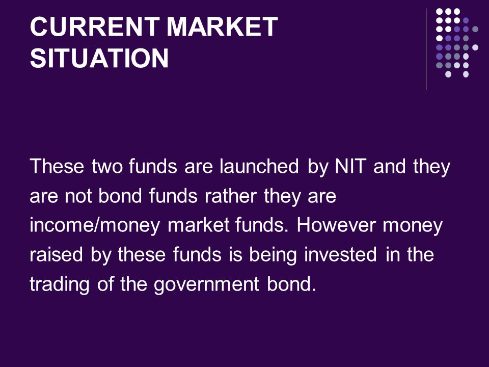 CURRENT MARKET SITUATION These two funds are launched by NIT and they are not bond funds rather they are income/money market funds. However money rais