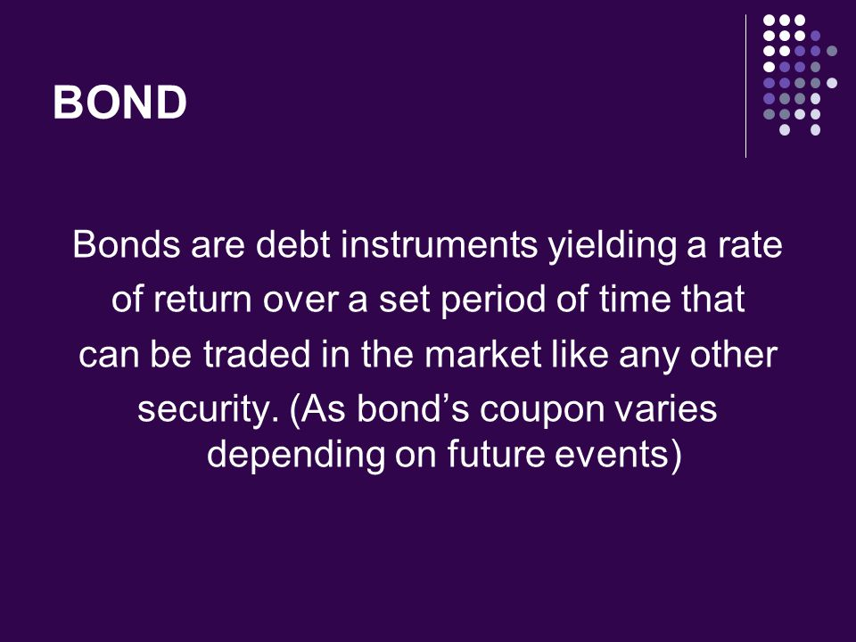 BOND Bonds are debt instruments yielding a rate of return over a set period of time that can be traded in the market like any other security. (As bond