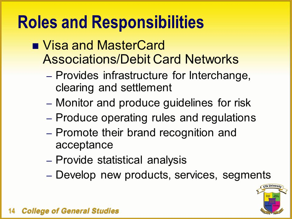 14 Roles and Responsibilities n Visa and MasterCard Associations/Debit Card Networks – Provides infrastructure for Interchange, clearing and settlement – Monitor and produce guidelines for risk – Produce operating rules and regulations – Promote their brand recognition and acceptance – Provide statistical analysis – Develop new products, services, segments