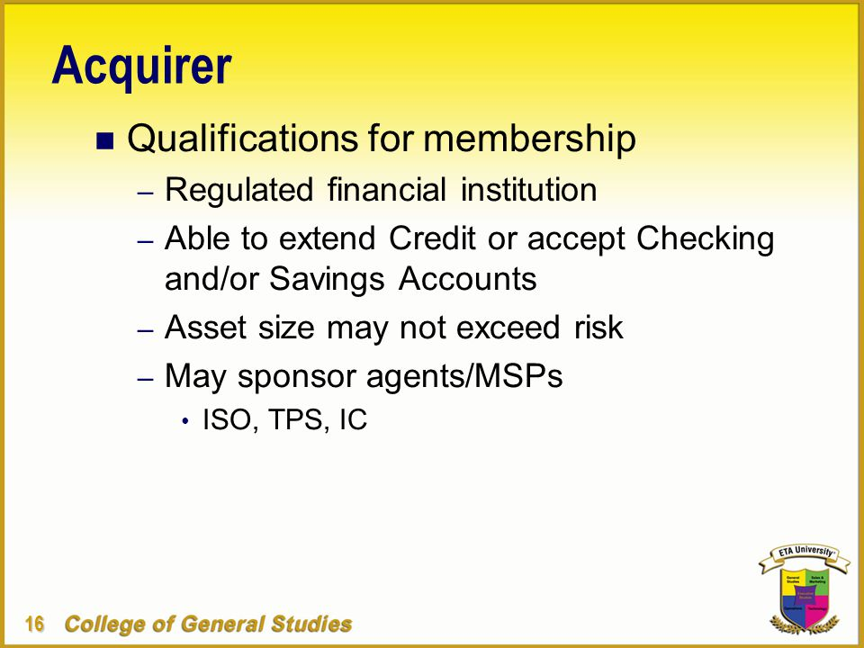 16 Acquirer n Qualifications for membership – Regulated financial institution – Able to extend Credit or accept Checking and/or Savings Accounts – Asset size may not exceed risk – May sponsor agents/MSPs ISO, TPS, IC