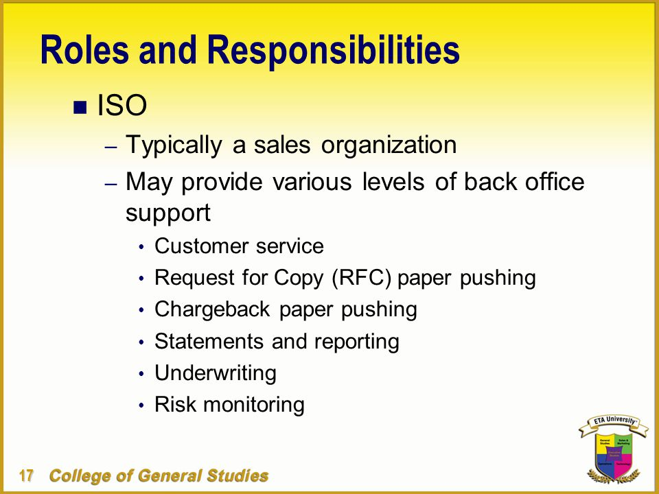 17 Roles and Responsibilities n ISO – Typically a sales organization – May provide various levels of back office support Customer service Request for Copy (RFC) paper pushing Chargeback paper pushing Statements and reporting Underwriting Risk monitoring
