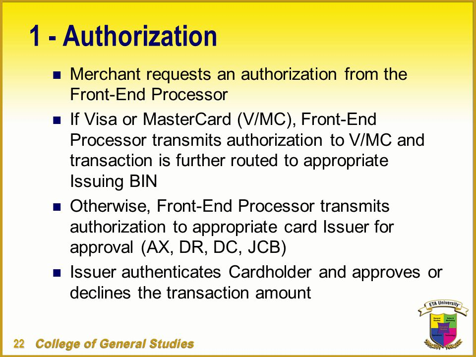 22 1 - Authorization n Merchant requests an authorization from the Front-End Processor n If Visa or MasterCard (V/MC), Front-End Processor transmits authorization to V/MC and transaction is further routed to appropriate Issuing BIN n Otherwise, Front-End Processor transmits authorization to appropriate card Issuer for approval (AX, DR, DC, JCB) n Issuer authenticates Cardholder and approves or declines the transaction amount