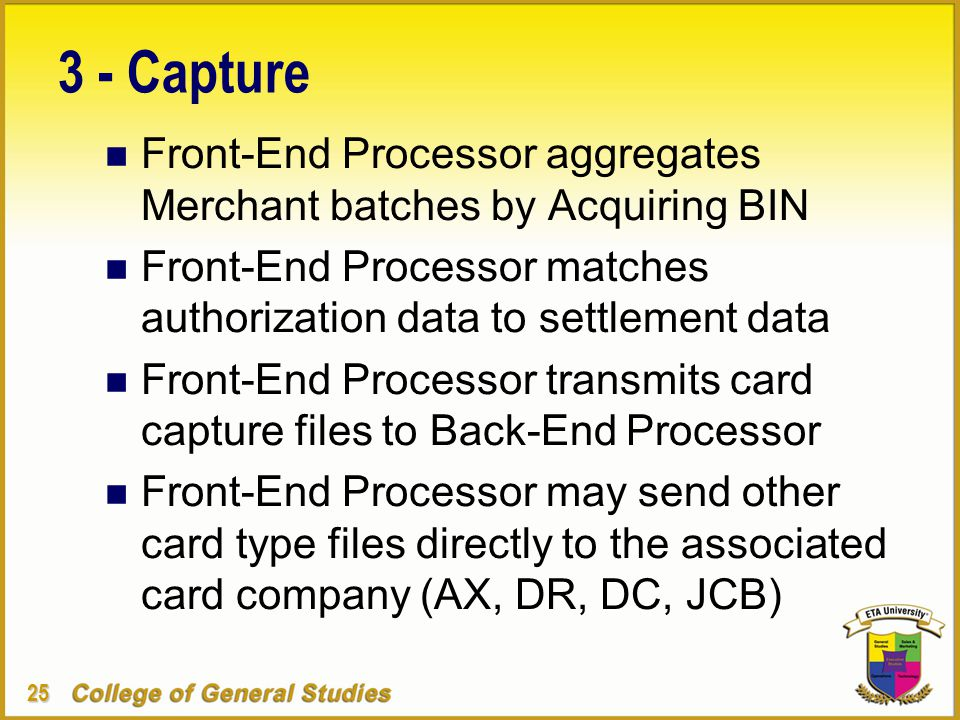 25 3 - Capture n Front-End Processor aggregates Merchant batches by Acquiring BIN n Front-End Processor matches authorization data to settlement data n Front-End Processor transmits card capture files to Back-End Processor n Front-End Processor may send other card type files directly to the associated card company (AX, DR, DC, JCB)
