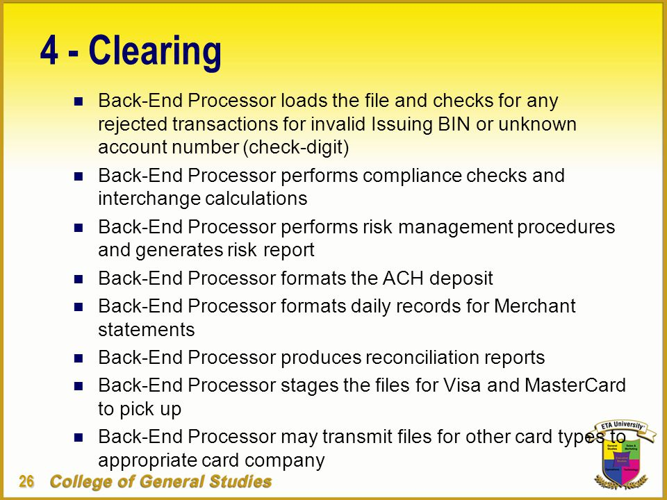 26 4 - Clearing n Back-End Processor loads the file and checks for any rejected transactions for invalid Issuing BIN or unknown account number (check-digit) n Back-End Processor performs compliance checks and interchange calculations n Back-End Processor performs risk management procedures and generates risk report n Back-End Processor formats the ACH deposit n Back-End Processor formats daily records for Merchant statements n Back-End Processor produces reconciliation reports n Back-End Processor stages the files for Visa and MasterCard to pick up n Back-End Processor may transmit files for other card types to appropriate card company