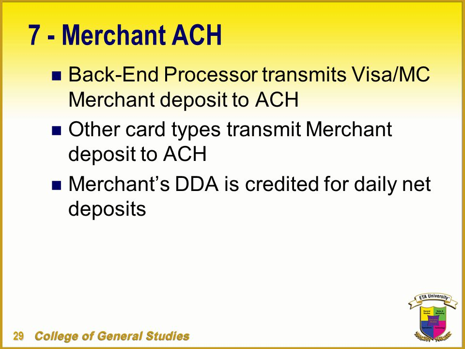 29 7 - Merchant ACH n Back-End Processor transmits Visa/MC Merchant deposit to ACH n Other card types transmit Merchant deposit to ACH n Merchant's DDA is credited for daily net deposits