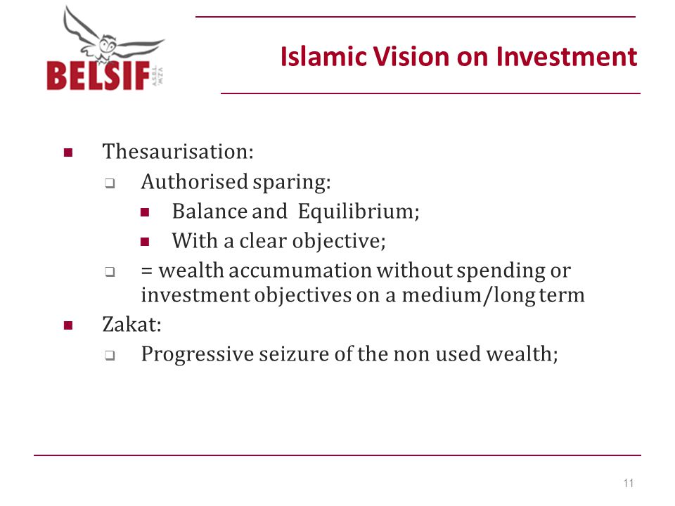 Thesaurisation:  Authorised sparing: Balance and Equilibrium; With a clear objective;  = wealth accumumation without spending or investment objectives on a medium/long term Zakat:  Progressive seizure of the non used wealth; Islamic Vision on Investment 11