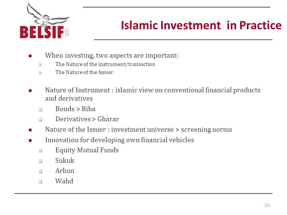 Islamic Investment in Practice When investing, two aspects are important:  The Nature of the instrument/transaction  The Nature of the Issuer Nature of Instrument : islamic view on conventional financial products and derivatives  Bonds > Riba  Derivatives > Gharar Nature of the Issuer : investment universe > screening norms Innovation for developing own financial vehicles  Equity Mutual Funds  Sukuk  Arbun  Wahd 20