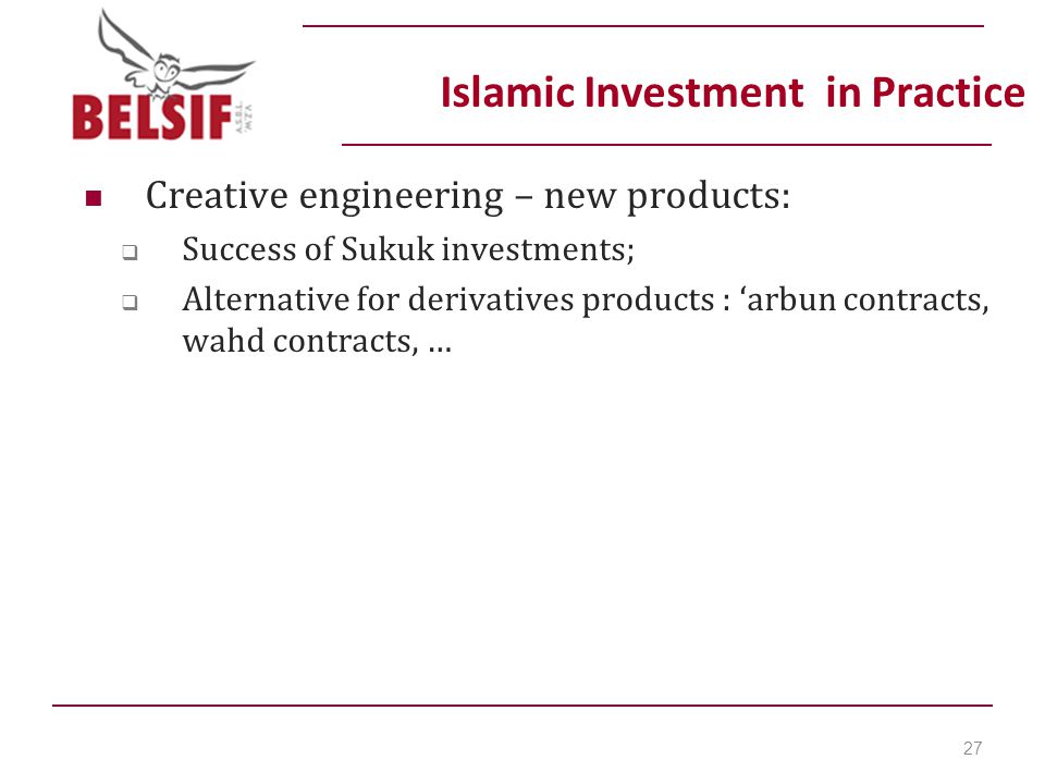 Islamic Investment in Practice Creative engineering – new products:  Success of Sukuk investments;  Alternative for derivatives products : 'arbun contracts, wahd contracts, … 27