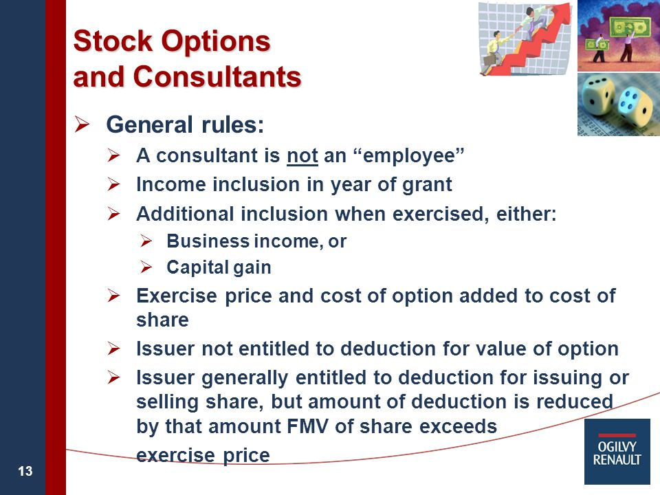 13 Stock Options and Consultants  General rules:  A consultant is not an employee  Income inclusion in year of grant  Additional inclusion when exercised, either:  Business income, or  Capital gain  Exercise price and cost of option added to cost of share  Issuer not entitled to deduction for value of option  Issuer generally entitled to deduction for issuing or selling share, but amount of deduction is reduced by that amount FMV of share exceeds exercise price