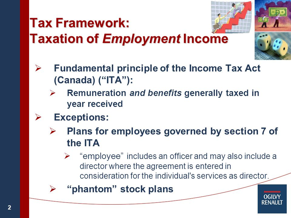 2 Tax Framework: Taxation of Employment Income  Fundamental principle of the Income Tax Act (Canada) ( ITA ):  Remuneration and benefits generally taxed in year received  Exceptions:  Plans for employees governed by section 7 of the ITA  employee includes an officer and may also include a director where the agreement is entered in consideration for the individual s services as director.