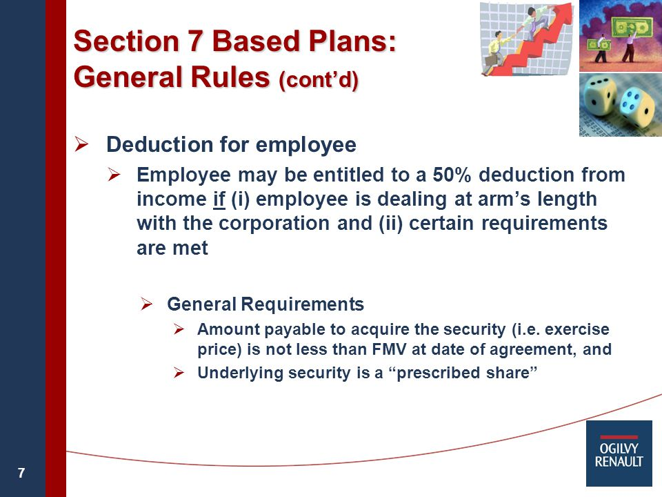 7 Section 7 Based Plans: General Rules (cont'd)  Deduction for employee  Employee may be entitled to a 50% deduction from income if (i) employee is dealing at arm's length with the corporation and (ii) certain requirements are met  General Requirements  Amount payable to acquire the security (i.e.
