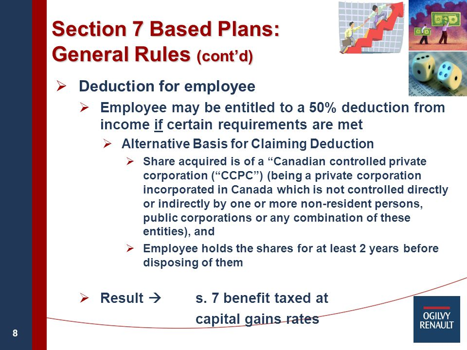 8 Section 7 Based Plans: General Rules (cont'd)  Deduction for employee  Employee may be entitled to a 50% deduction from income if certain requirements are met  Alternative Basis for Claiming Deduction  Share acquired is of a Canadian controlled private corporation ( CCPC ) (being a private corporation incorporated in Canada which is not controlled directly or indirectly by one or more non-resident persons, public corporations or any combination of these entities), and  Employee holds the shares for at least 2 years before disposing of them  Result  s.