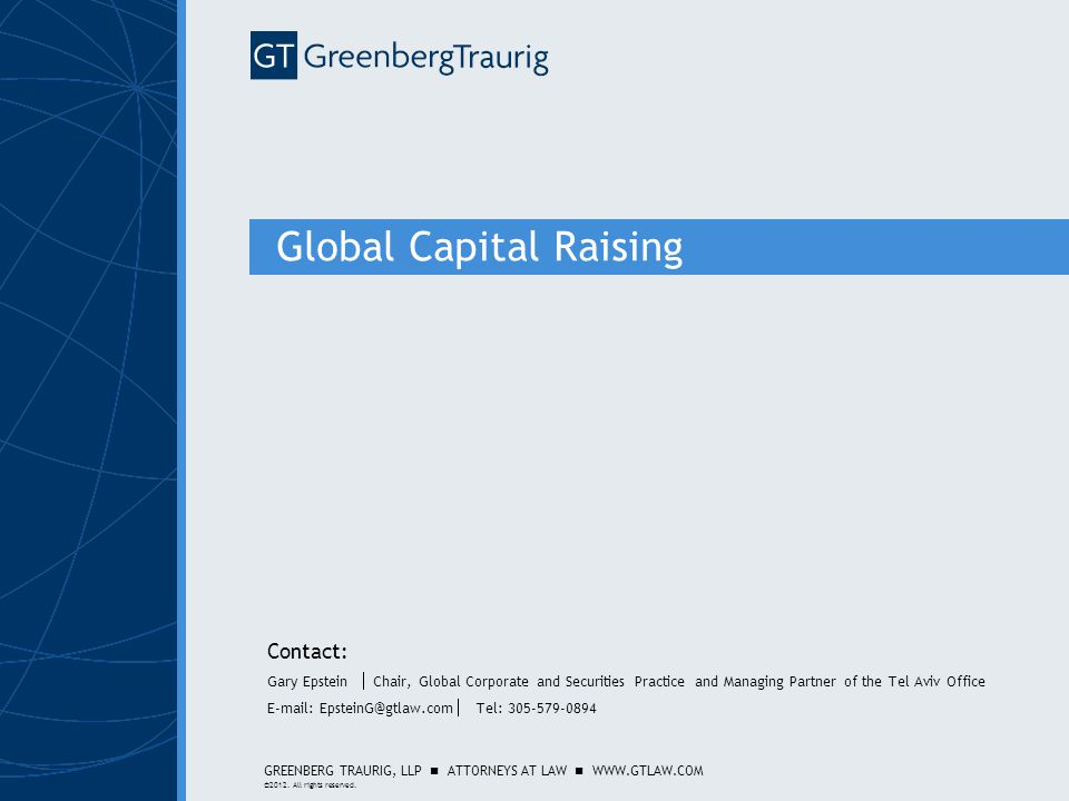 GREENBERG TRAURIG, LLP ATTORNEYS AT LAW WWW.GTLAW.COM ©2012. All rights reserved. Global Capital Raising Contact: Gary Epstein  Chair, Global Corpora