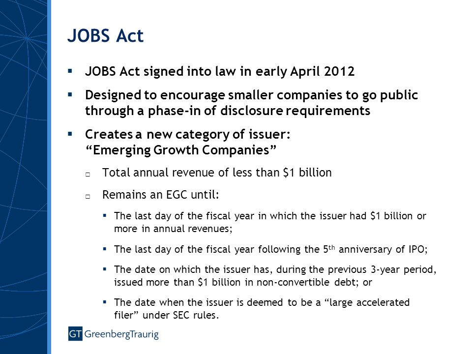 JOBS Act  JOBS Act signed into law in early April 2012  Designed to encourage smaller companies to go public through a phase-in of disclosure requirements  Creates a new category of issuer: Emerging Growth Companies □ Total annual revenue of less than $1 billion □ Remains an EGC until:  The last day of the fiscal year in which the issuer had $1 billion or more in annual revenues;  The last day of the fiscal year following the 5 th anniversary of IPO;  The date on which the issuer has, during the previous 3-year period, issued more than $1 billion in non-convertible debt; or  The date when the issuer is deemed to be a large accelerated filer under SEC rules.