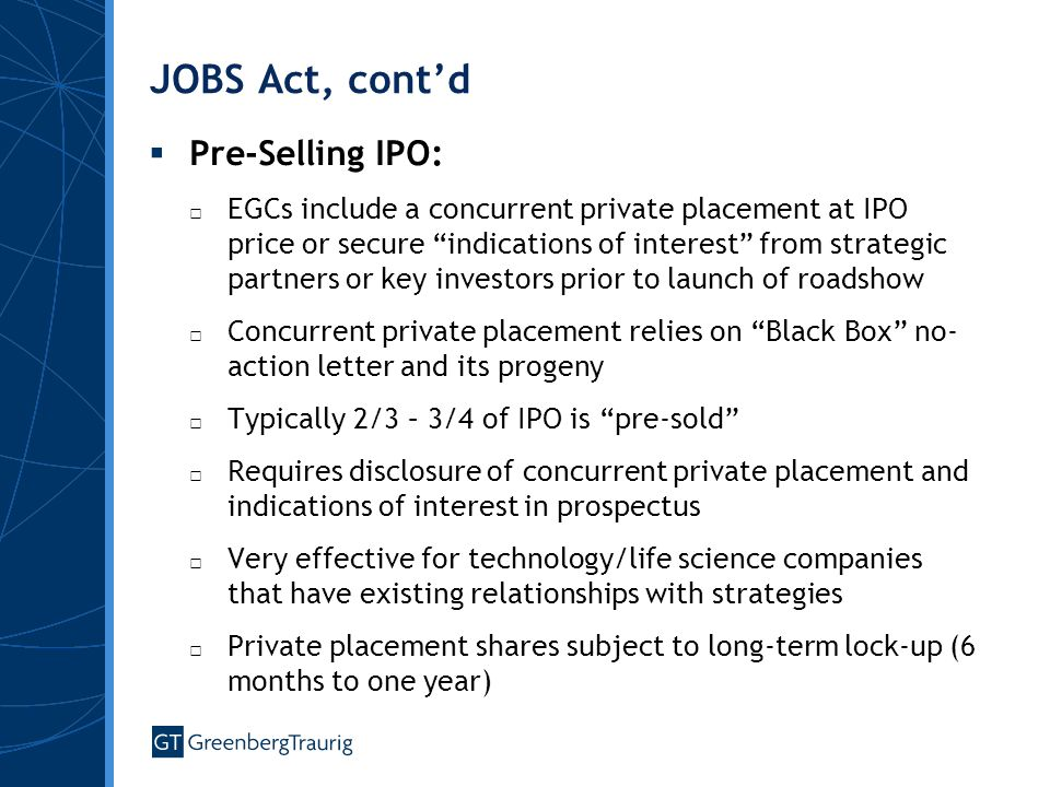 JOBS Act, cont'd  Pre-Selling IPO: □ EGCs include a concurrent private placement at IPO price or secure indications of interest from strategic partners or key investors prior to launch of roadshow □ Concurrent private placement relies on Black Box no- action letter and its progeny □ Typically 2/3 – 3/4 of IPO is pre-sold □ Requires disclosure of concurrent private placement and indications of interest in prospectus □ Very effective for technology/life science companies that have existing relationships with strategies □ Private placement shares subject to long-term lock-up (6 months to one year)