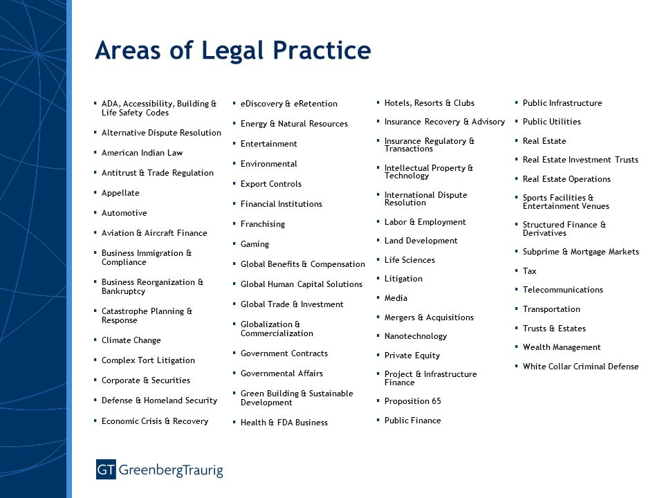 Areas of Legal Practice  ADA, Accessibility, Building & Life Safety Codes  Alternative Dispute Resolution  American Indian Law  Antitrust & Trade Regulation  Appellate  Automotive  Aviation & Aircraft Finance  Business Immigration & Compliance  Business Reorganization & Bankruptcy  Catastrophe Planning & Response  Climate Change  Complex Tort Litigation  Corporate & Securities  Defense & Homeland Security  Economic Crisis & Recovery  eDiscovery & eRetention  Energy & Natural Resources  Entertainment  Environmental  Export Controls  Financial Institutions  Franchising  Gaming  Global Benefits & Compensation  Global Human Capital Solutions  Global Trade & Investment  Globalization & Commercialization  Government Contracts  Governmental Affairs  Green Building & Sustainable Development  Health & FDA Business  Hotels, Resorts & Clubs  Insurance Recovery & Advisory  Insurance Regulatory & Transactions  Intellectual Property & Technology  International Dispute Resolution  Labor & Employment  Land Development  Life Sciences  Litigation  Media  Mergers & Acquisitions  Nanotechnology  Private Equity  Project & Infrastructure Finance  Proposition 65  Public Finance  Public Infrastructure  Public Utilities  Real Estate  Real Estate Investment Trusts  Real Estate Operations  Sports Facilities & Entertainment Venues  Structured Finance & Derivatives  Subprime & Mortgage Markets  Tax  Telecommunications  Transportation  Trusts & Estates  Wealth Management  White Collar Criminal Defense