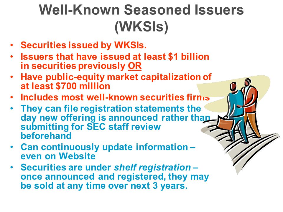 Well-Known Seasoned Issuers (WKSIs) Securities issued by WKSIs.