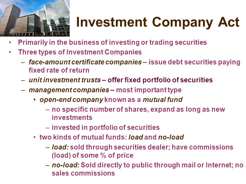 Investment Company Act Primarily in the business of investing or trading securities Three types of Investment Companies –face-amount certificate companies – issue debt securities paying fixed rate of return –unit investment trusts – offer fixed portfolio of securities –management companies – most important type open-end company known as a mutual fund –no specific number of shares, expand as long as new investments –invested in portfolio of securities two kinds of mutual funds: load and no-load –load: sold through securities dealer; have commissions (load) of some % of price –no-load: Sold directly to public through mail or Internet; no sales commissions