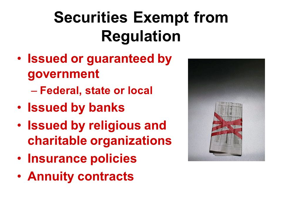 Securities Exempt from Regulation Issued or guaranteed by government –Federal, state or local Issued by banks Issued by religious and charitable organizations Insurance policies Annuity contracts
