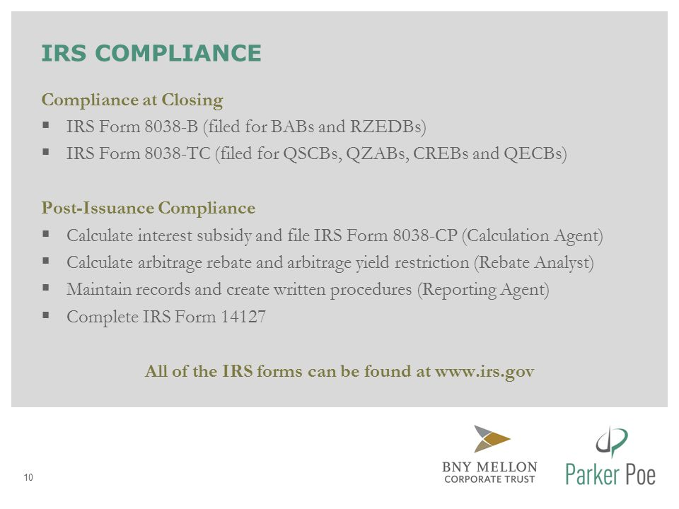 IRS COMPLIANCE Compliance at Closing  IRS Form 8038-B (filed for BABs and RZEDBs)  IRS Form 8038-TC (filed for QSCBs, QZABs, CREBs and QECBs) Post-Issuance Compliance  Calculate interest subsidy and file IRS Form 8038-CP (Calculation Agent)  Calculate arbitrage rebate and arbitrage yield restriction (Rebate Analyst)  Maintain records and create written procedures (Reporting Agent)  Complete IRS Form 14127 All of the IRS forms can be found at www.irs.gov 10