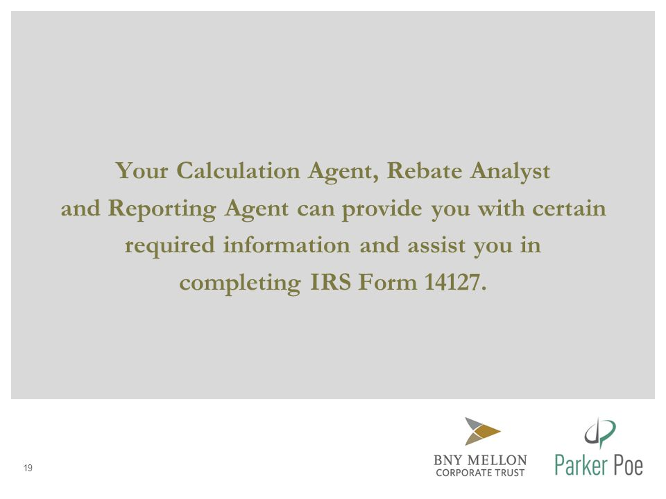 Your Calculation Agent, Rebate Analyst and Reporting Agent can provide you with certain required information and assist you in completing IRS Form 14127.