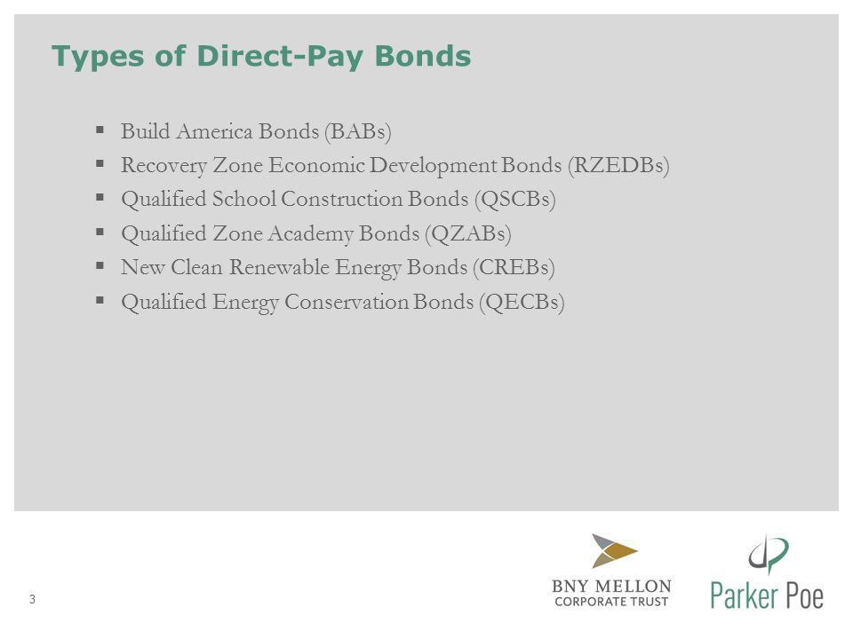 Types of Direct-Pay Bonds 3  Build America Bonds (BABs)  Recovery Zone Economic Development Bonds (RZEDBs)  Qualified School Construction Bonds (QSCBs)  Qualified Zone Academy Bonds (QZABs)  New Clean Renewable Energy Bonds (CREBs)  Qualified Energy Conservation Bonds (QECBs)