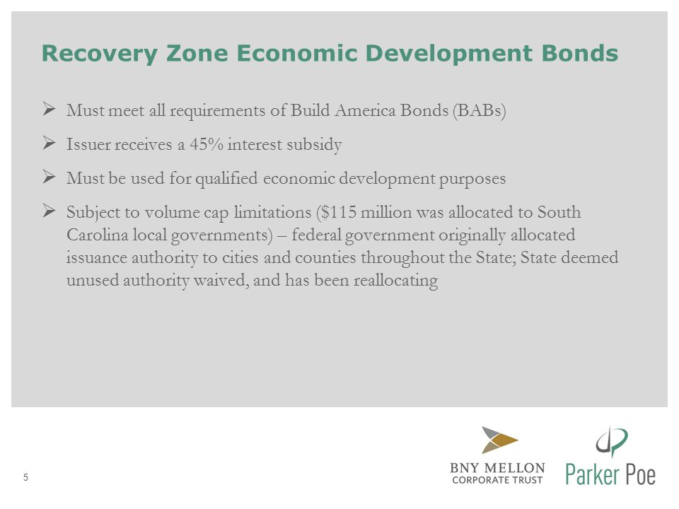 Recovery Zone Economic Development Bonds  Must meet all requirements of Build America Bonds (BABs)  Issuer receives a 45% interest subsidy  Must be used for qualified economic development purposes  Subject to volume cap limitations ($115 million was allocated to South Carolina local governments) – federal government originally allocated issuance authority to cities and counties throughout the State; State deemed unused authority waived, and has been reallocating 5