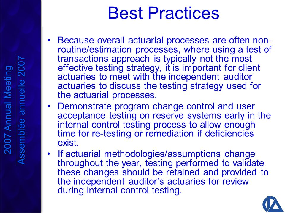Best Practices Because overall actuarial processes are often non- routine/estimation processes, where using a test of transactions approach is typically not the most effective testing strategy, it is important for client actuaries to meet with the independent auditor actuaries to discuss the testing strategy used for the actuarial processes.