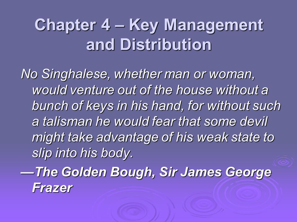 Chapter 4 – Key Management and Distribution No Singhalese, whether man or woman, would venture out of the house without a bunch of keys in his hand, f