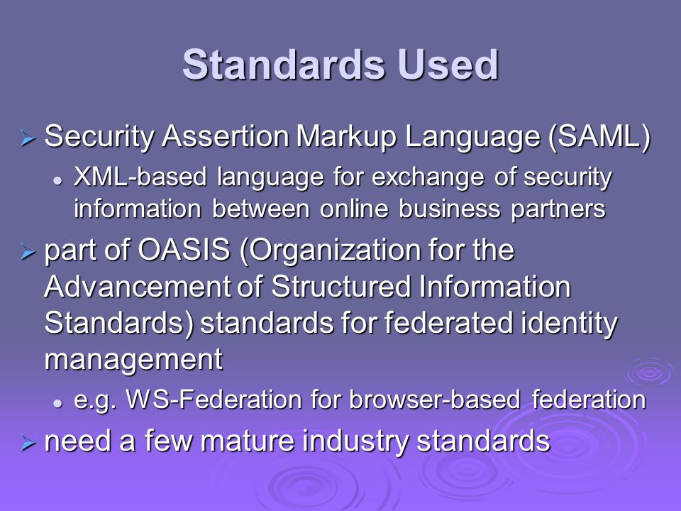 Standards Used  Security Assertion Markup Language (SAML) XML-based language for exchange of security information between online business partners XM