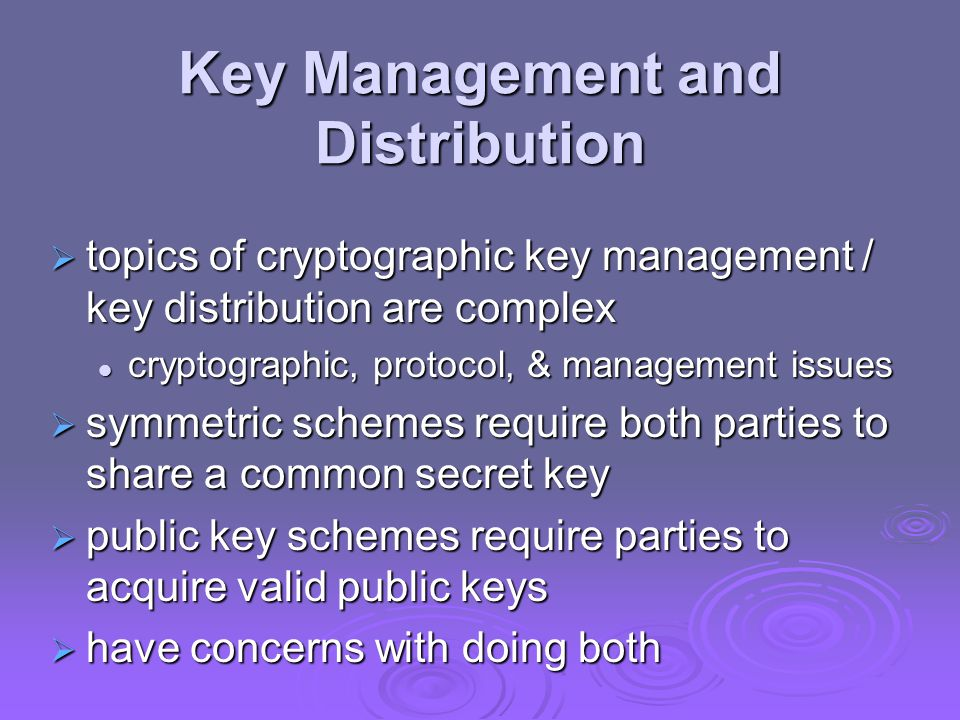 Key Management and Distribution  topics of cryptographic key management / key distribution are complex cryptographic, protocol, & management issues c