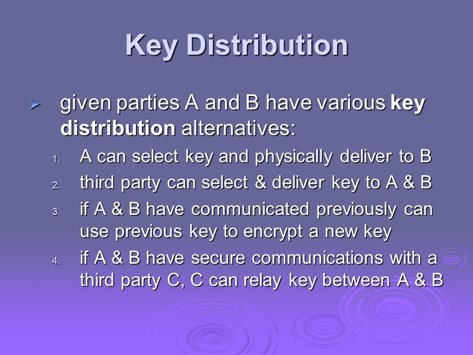Key Distribution  given parties A and B have various key distribution alternatives: 1. A can select key and physically deliver to B 2. third party ca