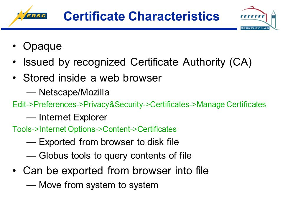 Certificate Characteristics Opaque Issued by recognized Certificate Authority (CA) Stored inside a web browser —Netscape/Mozilla Edit->Preferences->Pr