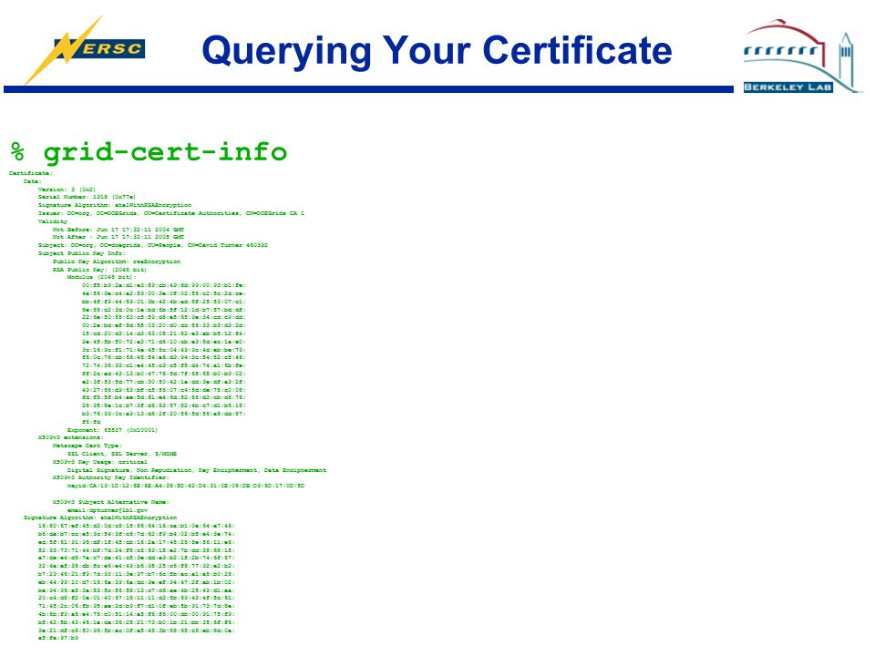Querying Your Certificate % grid-cert-info Certificate: Data: Version: 3 (0x2) Serial Number: 1918 (0x77e) Signature Algorithm: sha1WithRSAEncryption