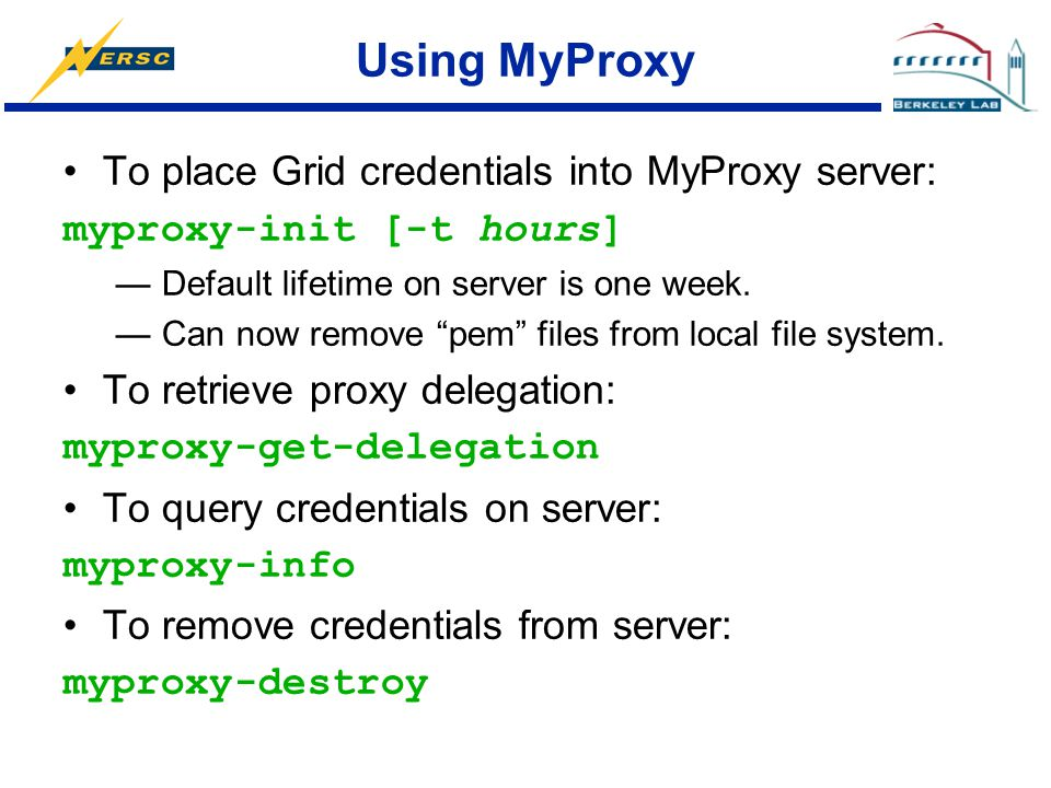 "Using MyProxy To place Grid credentials into MyProxy server: myproxy-init [-t hours] —Default lifetime on server is one week. —Can now remove ""pem"" fi"