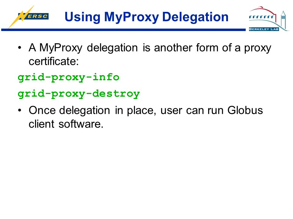 Using MyProxy Delegation A MyProxy delegation is another form of a proxy certificate: grid-proxy-info grid-proxy-destroy Once delegation in place, use