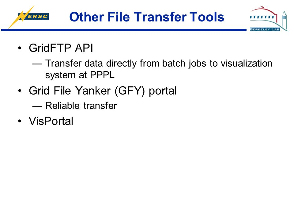 Other File Transfer Tools GridFTP API —Transfer data directly from batch jobs to visualization system at PPPL Grid File Yanker (GFY) portal —Reliable
